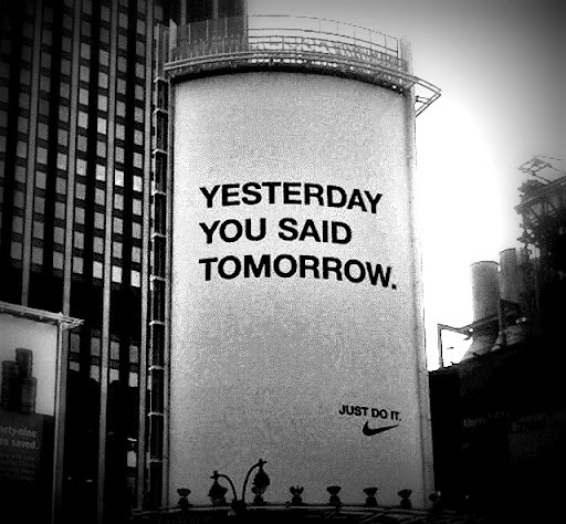 Yesterday you said tomorrow. Just do it