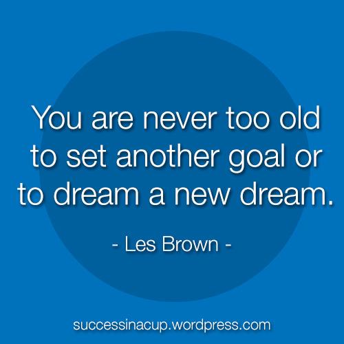Keep dreaming new dreams.